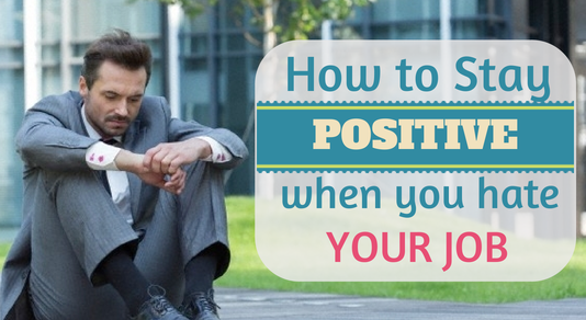 How to stay positive when you hate your job