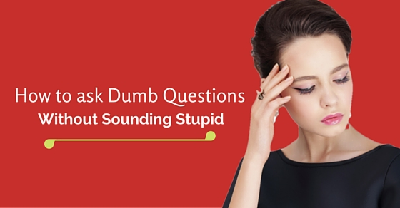 how ask dumb questions