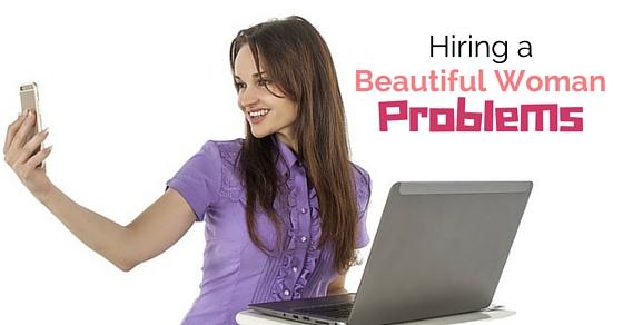 hiring beautiful woman problems