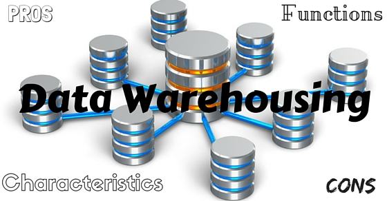 Data Warehousing: Characteristics, Functions, Pros & Cons
