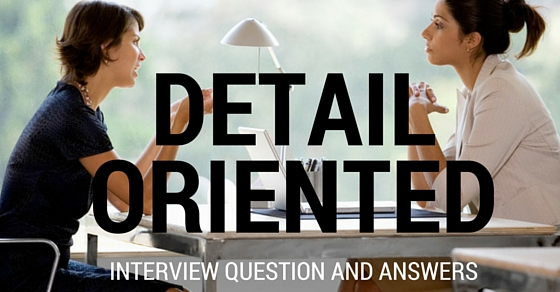 Detail Oriented Interview Questions Answers