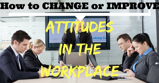 Change Improve Workplace Attitudes