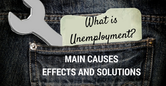 what is unemployment its main causes effects and solutions  what is unemployment